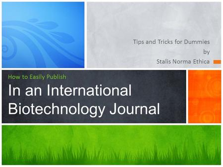 Tips and Tricks for Dummies by Stalis Norma Ethica How to Easily Publish In an International Biotechnology Journal.