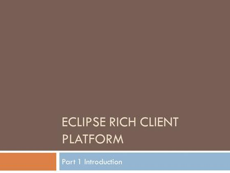ECLIPSE RICH CLIENT PLATFORM Part 1 Introduction.