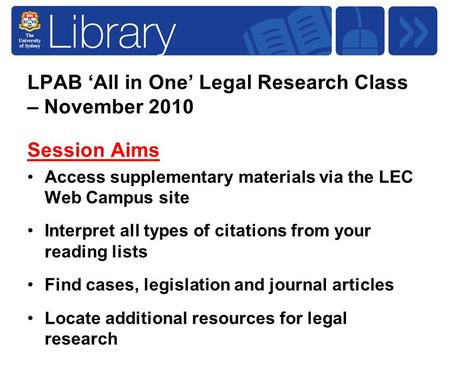 LPAB 'All in One' Legal Research Class – November 2010 Session Aims Access supplementary materials via the LEC Web Campus site Interpret all types of citations.
