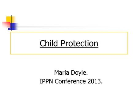 Child Protection Maria Doyle. IPPN Conference 2013.