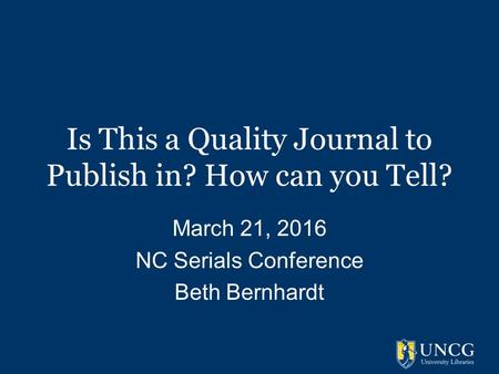 Is This a Quality Journal to Publish in? How can you Tell? March 21, 2016 NC Serials Conference Beth Bernhardt.