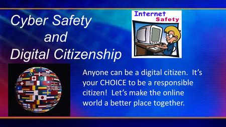 Cyber Safety and Digital Citizenship Anyone can be a digital citizen. It's your CHOICE to be a responsible citizen! Let's make the online world a better.