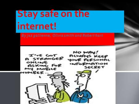 By jaz gallienne, Olivia smith and Robert hart Stay safe on the internet!
