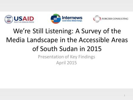 1 We're Still Listening: A Survey of the Media Landscape in the Accessible Areas of South Sudan in 2015 Presentation of Key Findings April 2015.