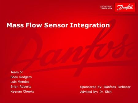Mass Flow Sensor Integration Team 5: Beau Rodgers Luis Mendez Brian Roberts Keenan Cheeks Sponsored by: Danfoss Turbocor Advised by: Dr. Shih.