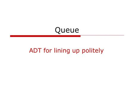Queue ADT for lining up politely. COSC 2006 queue2 Queue – simple collection class  first-in first-out (FIFO) structure insert new elements at one end.