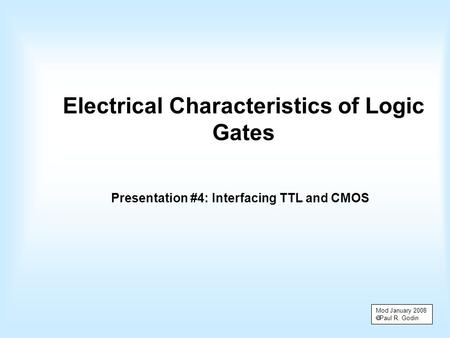 Electrical Characteristics of Logic Gates Presentation #4: Interfacing TTL and CMOS Mod January 2008  Paul R. Godin.