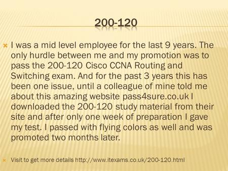  I was a mid level employee for the last 9 years. The only hurdle between me and my promotion was to pass the 200-120 Cisco CCNA Routing and Switching.