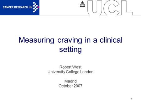 1 Measuring craving in a clinical setting Robert West University College London Madrid October 2007.