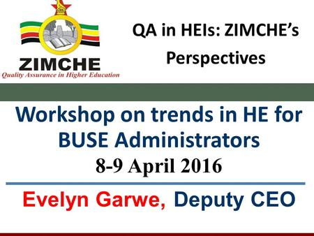 QA in HEIs: ZIMCHE's Perspectives Workshop on trends in HE for BUSE Administrators 8-9 April 2016 Evelyn Garwe, Deputy CEO.