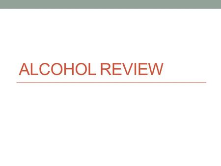 ALCOHOL REVIEW. Ethanol The type of alcohol in alcoholic beverages.