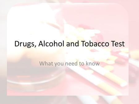 Drugs, Alcohol and Tobacco Test What you need to know.