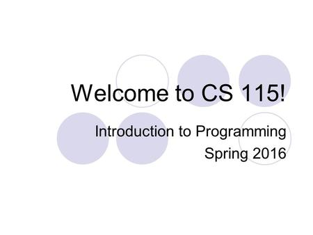 Welcome to CS 115! Introduction to Programming Spring 2016.