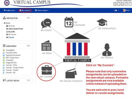 "Click on ""My Courses"". Please note that only summative assignments can be uploaded on the new virtual campus. Formative assignments are now available online."