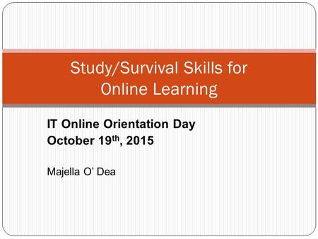 Study/Survival Skills for Online Learning IT Online Orientation Day October 19 th, 2015 Majella O' Dea.