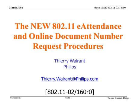 Doc.: IEEE 802.11-02/160r0 Submission Thierry Walrant, Philips March 2002 Slide 1 The NEW 802.11 eAttendance and Online Document Number Request Procedures.