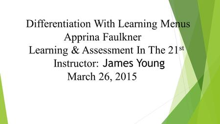 Differentiation With Learning Menus Apprina Faulkner Learning & Assessment In The 21 st Instructor: James Young March 26, 2015.