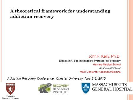 A theoretical framework for understanding addiction recovery John F. Kelly, Ph.D. Elizabeth R. Spallin Associate Professor in Psychiatry Harvard Medical.