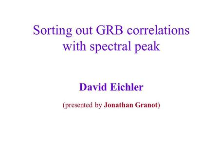 Sorting out GRB correlations with spectral peak David Eichler (presented by Jonathan Granot)