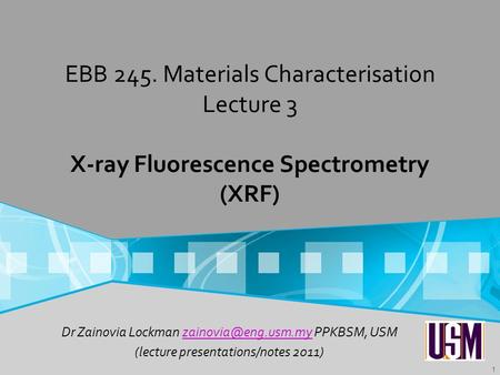 EBB 245. Materials Characterisation Lecture 3 X-ray Fluorescence Spectrometry (XRF) Dr Zainovia Lockman zainovia@eng.usm.my PPKBSM, USM (lecture presentations/notes.