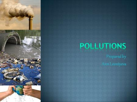 Prepared by Ann Leontyeva. Nowadays we have many global problems. One of the most danger today is ecological!