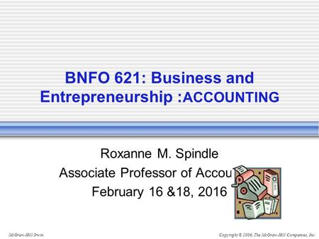 Copyright © 2006, The McGraw-Hill Companies, Inc.McGraw-Hill/Irwin BNFO 621: Business and Entrepreneurship : ACCOUNTING Roxanne M. Spindle Associate Professor.