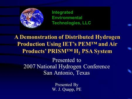 Presented to 2007 National Hydrogen Conference San Antonio, Texas Presented By W. J. Quapp, PE Integrated Environmental Technologies, LLC A Demonstration.