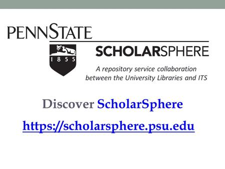 Discover ScholarSphere https://scholarsphere.psu.edu A repository service collaboration between the University Libraries and ITS.