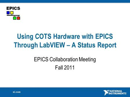 Using COTS Hardware with EPICS Through LabVIEW – A Status Report EPICS Collaboration Meeting Fall 2011.