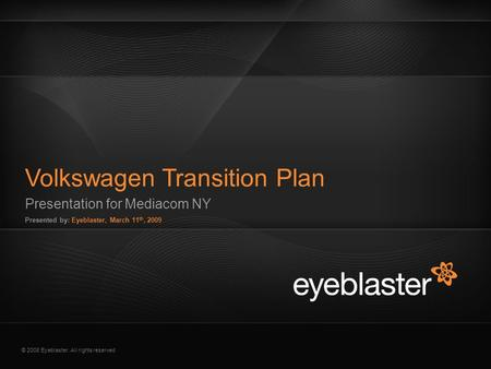© 2008 Eyeblaster. All rights reserved Presentation for Mediacom NY Presented by: Eyeblaster, March 11 th, 2009 Volkswagen Transition Plan EB Orange 246/137/51.