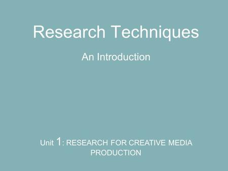 Research Techniques An Introduction Unit 1 : RESEARCH FOR CREATIVE MEDIA PRODUCTION.