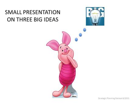 SMALL PRESENTATION ON THREE BIG IDEAS Strategic Planning Retreat 6/2011.