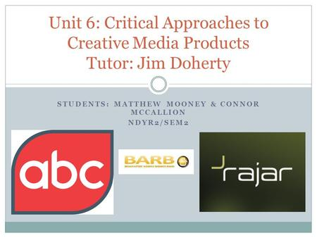 STUDENTS: MATTHEW MOONEY & CONNOR MCCALLION NDYR2/SEM2 Unit 6: Critical Approaches to Creative Media Products Tutor: Jim Doherty.