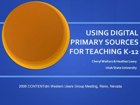 USING DIGITAL PRIMARY SOURCES FOR TEACHING K-12 Cheryl Walters & Heather Leary Utah State University 2009 CONTENTdm Western Users Group Meeting, Reno,