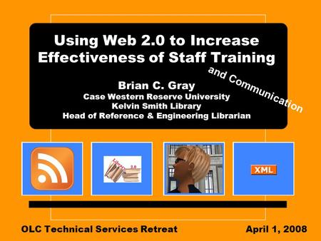 Using Web 2.0 to Increase Effectiveness of Staff Training Brian C. Gray Case Western Reserve University Kelvin Smith Library Head of Reference & Engineering.