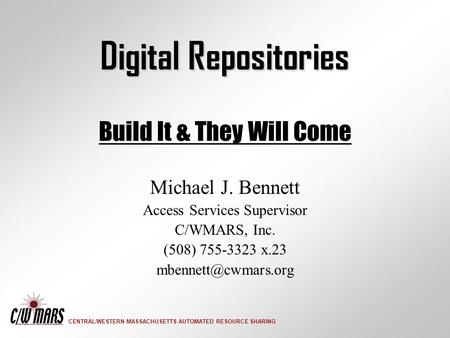 CENTRAL/WESTERN MASSACHUSETTS AUTOMATED RESOURCE SHARING Digital Repositories Build It & They Will Come Michael J. Bennett Access Services Supervisor C/WMARS,