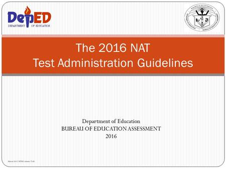 Department of Education BUREAU OF EDUCATION ASSESSMENT 2016 The 2016 NAT Test Administration Guidelines Edited 2015 NETRC-Admin/TAD.
