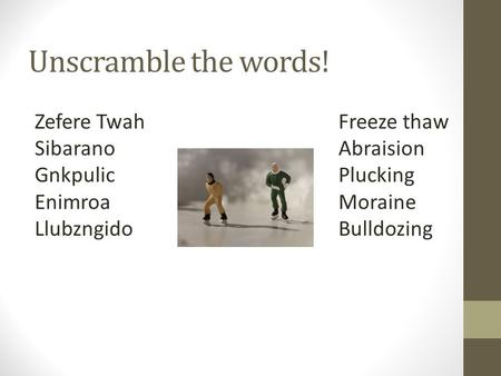 Unscramble the words! Zefere Twah Sibarano Gnkpulic Enimroa Llubzngido Freeze thaw Abraision Plucking Moraine Bulldozing.