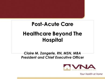 Post-Acute Care Healthcare Beyond The Hospital Claire M. Zangerle, RN, MSN, MBA President and Chief Executive Officer.