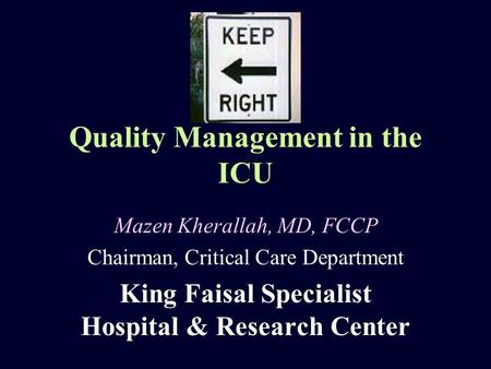 Quality Management in the ICU Mazen Kherallah, MD, FCCP Chairman, Critical Care Department King Faisal Specialist Hospital & Research Center.
