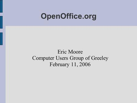 OpenOffice.org Eric Moore Computer Users Group of Greeley February 11, 2006.