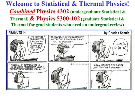 Welcome to Statistical & Thermal Physics! Combined Physics 4302 (undergraduate Statistical & Thermal) & Physics 5300-102 (graduate Statistical & Thermal.