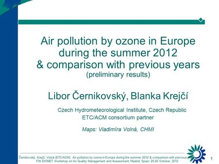 1 Černikovský, Krejčí, Volná (ETC/ACM): Air pollution by ozone in Europe during the summer 2012 & comparison with previous years 17th EIONET Workshop on.