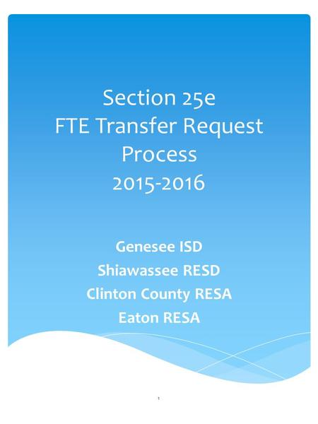 Section 25e FTE Transfer Request Process 2015-2016 Genesee ISD Shiawassee RESD Clinton County RESA Eaton RESA 1.