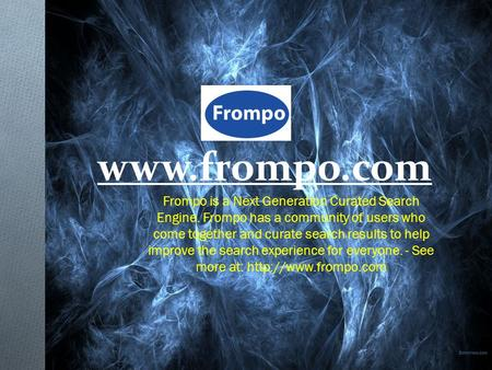 Www.frompo.com Frompo is a Next Generation Curated Search Engine. Frompo has a community of users who come together and curate search results to help improve.