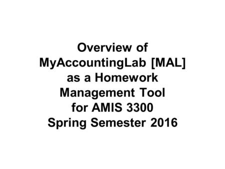 Overview of MyAccountingLab [MAL] as a Homework Management Tool for AMIS 3300 Spring Semester 2016.