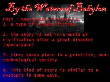 By the Waters of Babylon Post - apocalyptic Fiction is: 1. a type of science fiction 2. the story is set in a world or civilization after a great disaster.