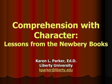 Comprehension with Character: Lessons from the Newbery Books Karen L. Parker, Ed.D. Liberty University