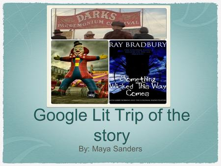 Google Lit Trip of the story By: Maya Sanders. The Carnival Quote: All carnivals stop after Labor Day (Bradbury 28). Maybe the carnival likes accidents,