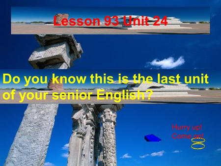 Lesson 93 Unit 24 Do you know this is the last unit of your senior English? Hurry up! Come on!